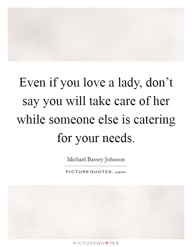 Even if you love a lady, don't say you will take care of her while someone else is catering for your needs Picture Quote #1