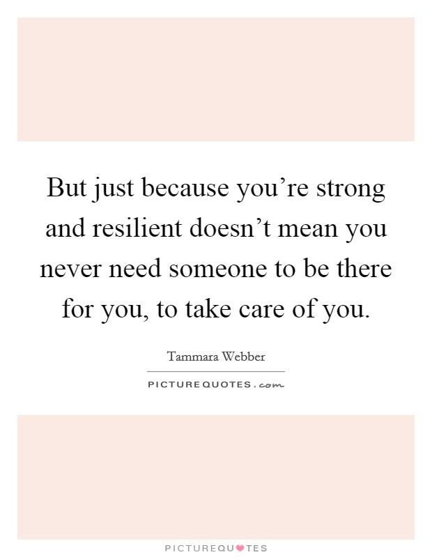 But just because you're strong and resilient doesn't mean you never need someone to be there for you, to take care of you Picture Quote #1