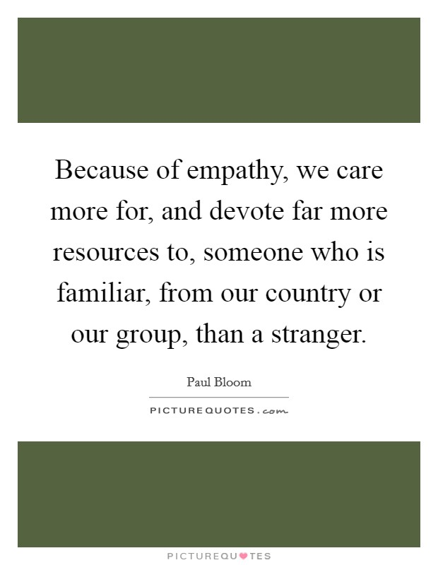 Because of empathy, we care more for, and devote far more resources to, someone who is familiar, from our country or our group, than a stranger Picture Quote #1