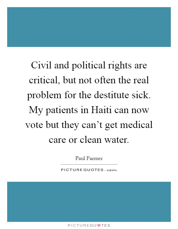 Civil and political rights are critical, but not often the real problem for the destitute sick. My patients in Haiti can now vote but they can't get medical care or clean water Picture Quote #1