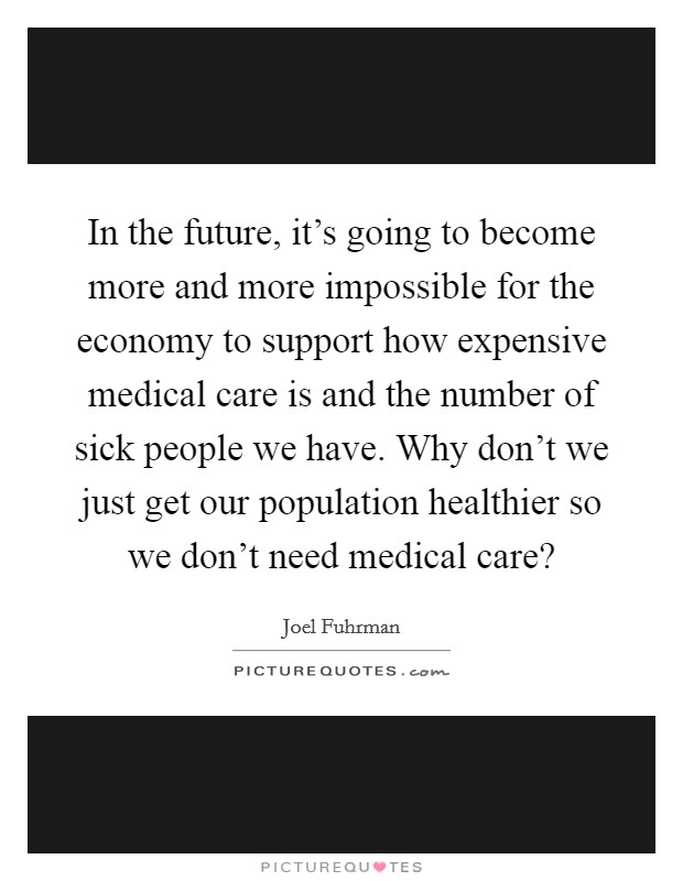 In the future, it's going to become more and more impossible for the economy to support how expensive medical care is and the number of sick people we have. Why don't we just get our population healthier so we don't need medical care? Picture Quote #1