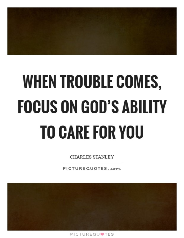 When trouble comes, focus on God's ability to care for you Picture Quote #1