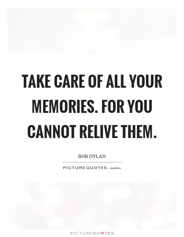 Take care of all your memories. For you cannot relive them Picture Quote #1