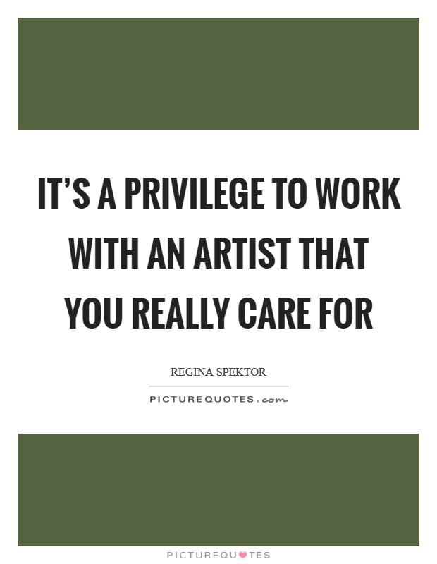 It's a privilege to work with an artist that you really care for Picture Quote #1