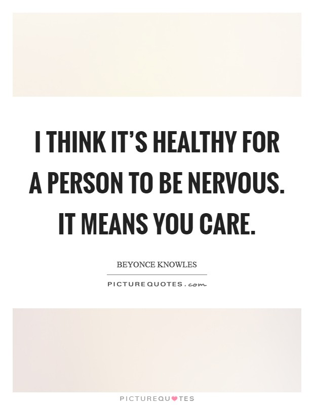 I think it's healthy for a person to be nervous. It means you care Picture Quote #1