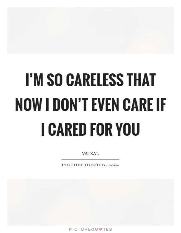I'm so careless that now I don't even care if I cared for you Picture Quote #1