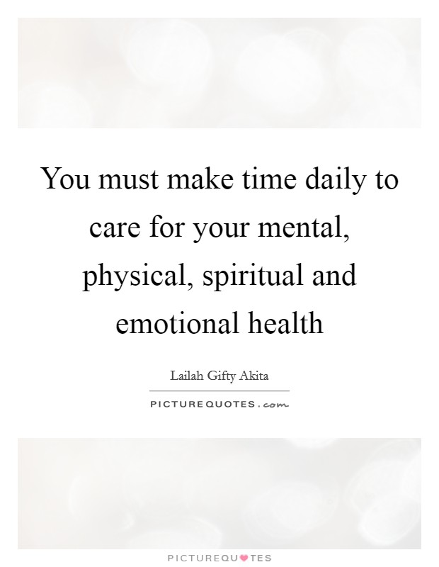 You must make time daily to care for your mental, physical, spiritual and emotional health Picture Quote #1