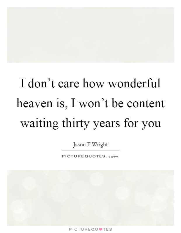 I don't care how wonderful heaven is, I won't be content waiting thirty years for you Picture Quote #1