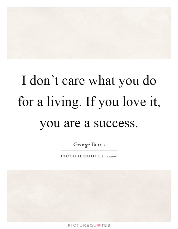 I don't care what you do for a living. If you love it, you are a success Picture Quote #1