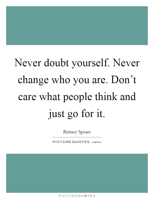 Never doubt yourself. Never change who you are. Don't care what people think and just go for it Picture Quote #1