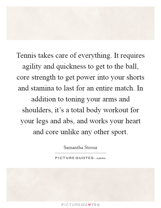 Tennis takes care of everything. It requires agility and quickness to get to the ball, core strength to get power into your shorts and stamina to last for an entire match. In addition to toning your arms and shoulders, it's a total body workout for your legs and abs, and works your heart and core unlike any other sport Picture Quote #1