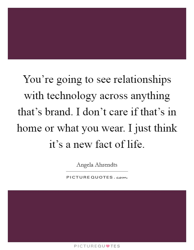 You're going to see relationships with technology across anything that's brand. I don't care if that's in home or what you wear. I just think it's a new fact of life Picture Quote #1