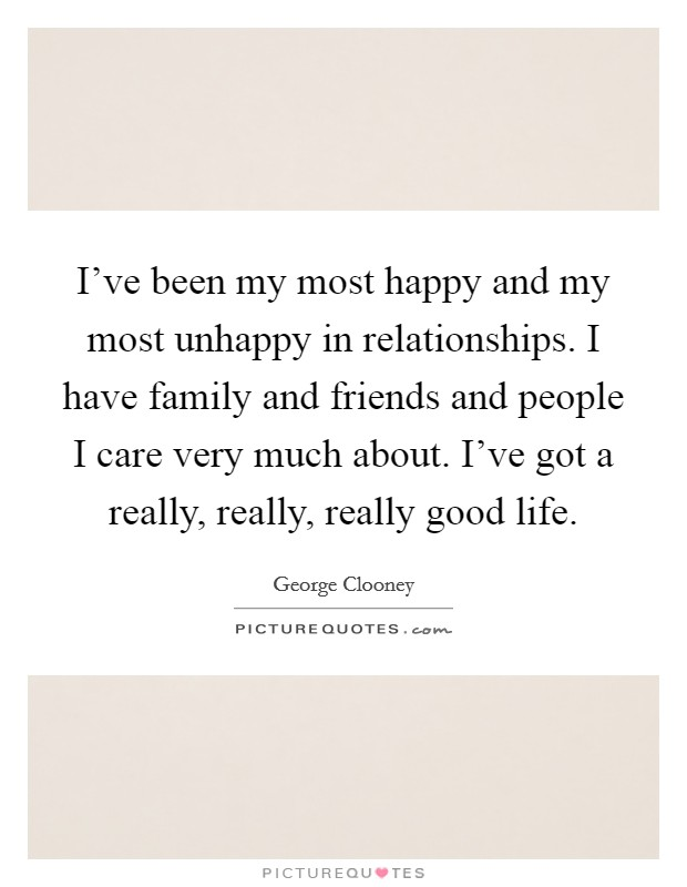 I've been my most happy and my most unhappy in relationships. I have family and friends and people I care very much about. I've got a really, really, really good life Picture Quote #1