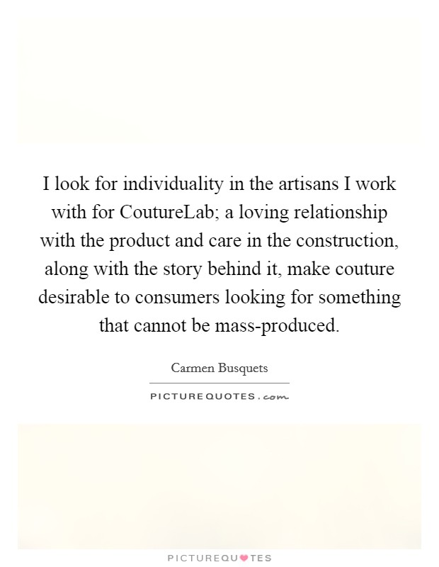 I look for individuality in the artisans I work with for CoutureLab; a loving relationship with the product and care in the construction, along with the story behind it, make couture desirable to consumers looking for something that cannot be mass-produced Picture Quote #1