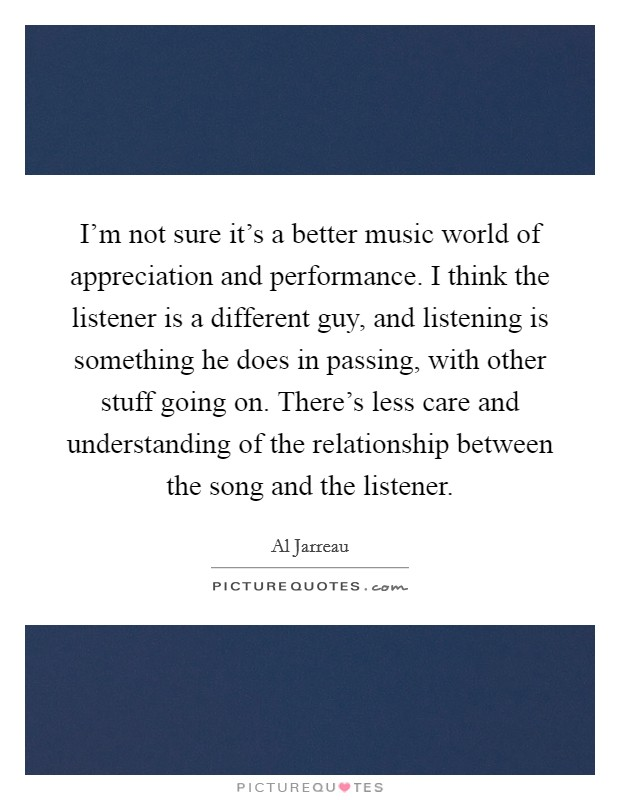 I'm not sure it's a better music world of appreciation and performance. I think the listener is a different guy, and listening is something he does in passing, with other stuff going on. There's less care and understanding of the relationship between the song and the listener Picture Quote #1