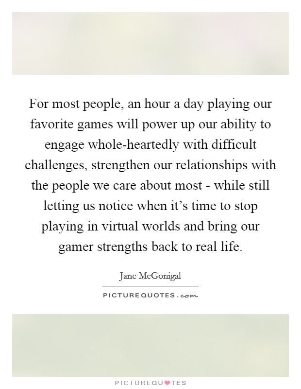 For most people, an hour a day playing our favorite games will power up our ability to engage whole-heartedly with difficult challenges, strengthen our relationships with the people we care about most - while still letting us notice when it's time to stop playing in virtual worlds and bring our gamer strengths back to real life Picture Quote #1