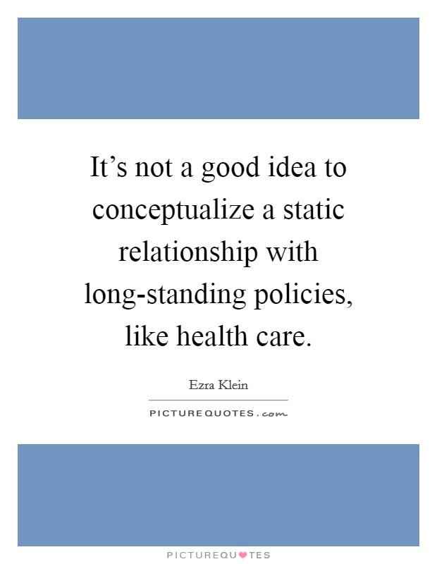 It's not a good idea to conceptualize a static relationship with long-standing policies, like health care Picture Quote #1