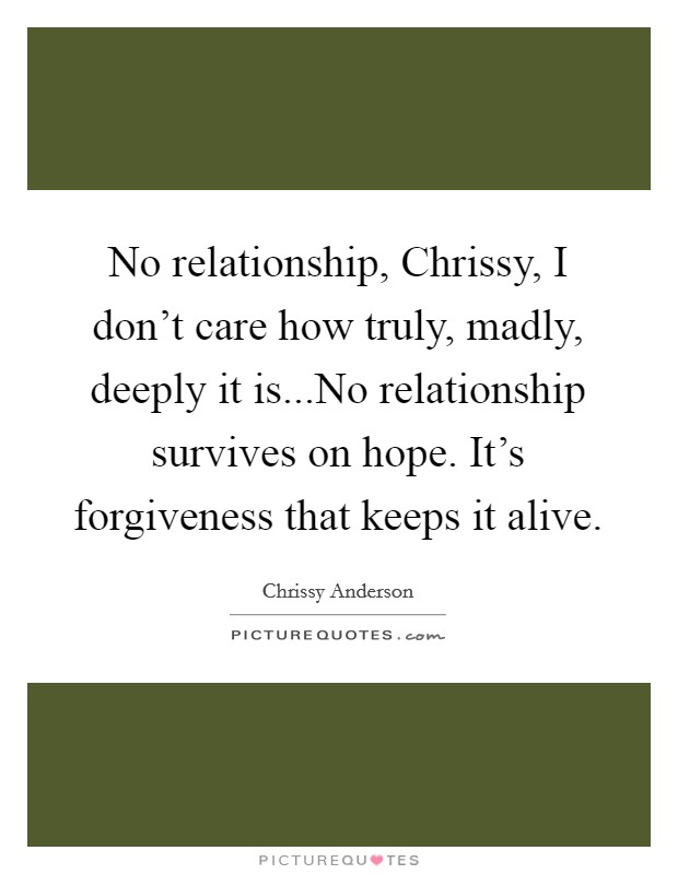 No relationship, Chrissy, I don't care how truly, madly, deeply it is...No relationship survives on hope. It's forgiveness that keeps it alive Picture Quote #1