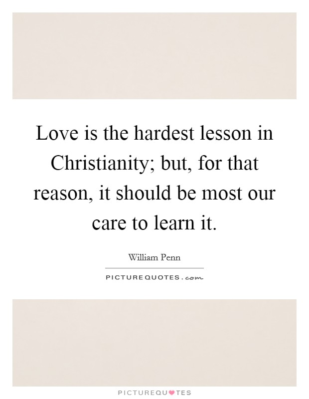 Love is the hardest lesson in Christianity; but, for that reason, it should be most our care to learn it Picture Quote #1