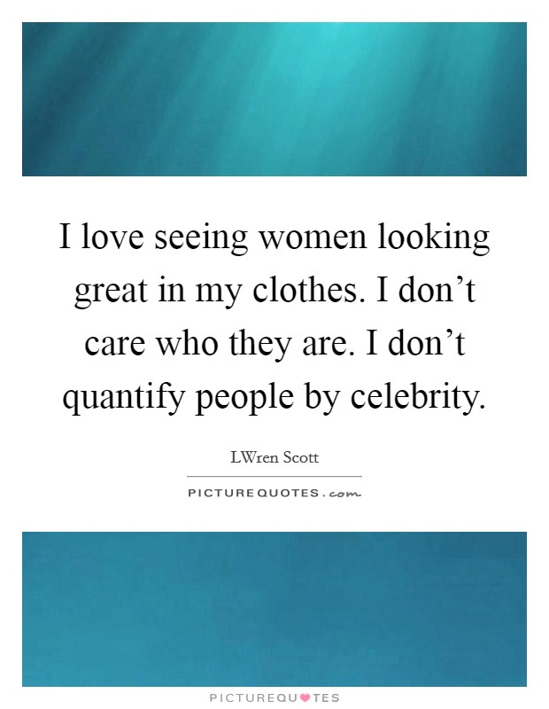 I love seeing women looking great in my clothes. I don't care who they are. I don't quantify people by celebrity. Picture Quote #1