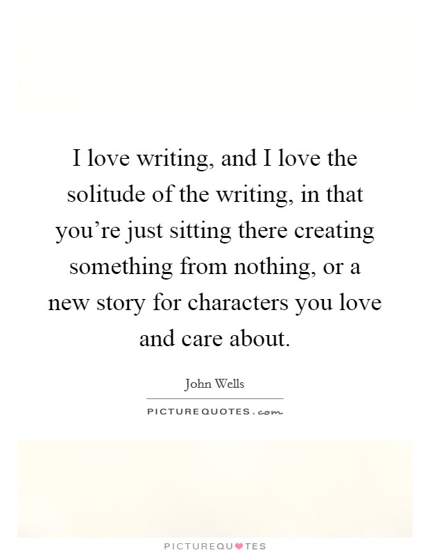 I love writing, and I love the solitude of the writing, in that you're just sitting there creating something from nothing, or a new story for characters you love and care about Picture Quote #1