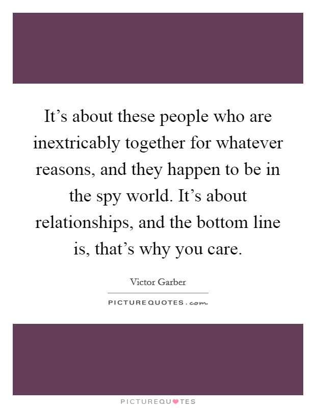 It's about these people who are inextricably together for whatever reasons, and they happen to be in the spy world. It's about relationships, and the bottom line is, that's why you care Picture Quote #1