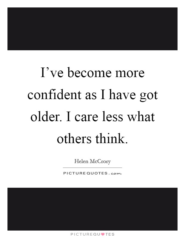 I've become more confident as I have got older. I care less what others think Picture Quote #1