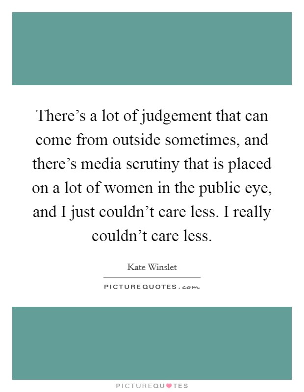There's a lot of judgement that can come from outside sometimes, and there's media scrutiny that is placed on a lot of women in the public eye, and I just couldn't care less. I really couldn't care less Picture Quote #1