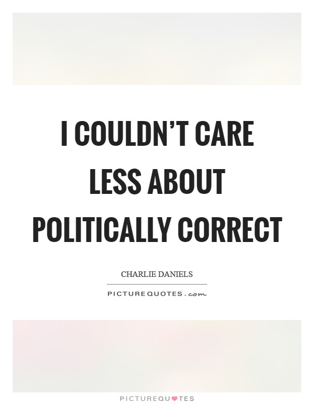 I couldn't care less about politically correct Picture Quote #1
