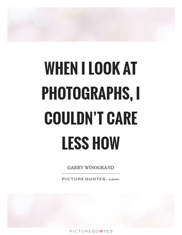 When I look at photographs, I couldn't care less how Picture Quote #1