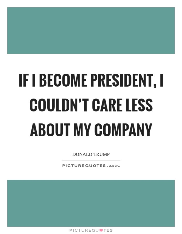 If I become president, I couldn't care less about my company Picture Quote #1