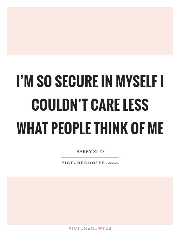 I'm so secure in myself I couldn't care less what people think of me Picture Quote #1