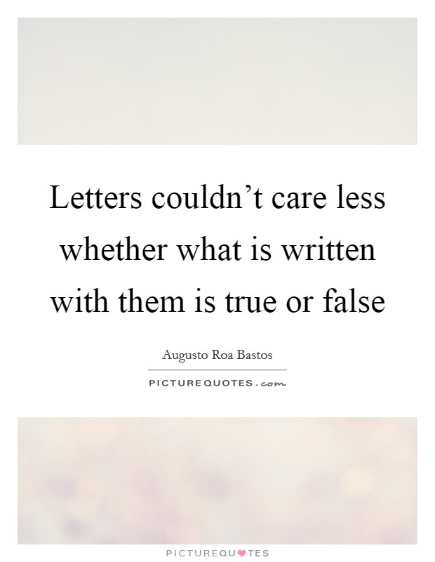 Letters couldn't care less whether what is written with them is true or false Picture Quote #1