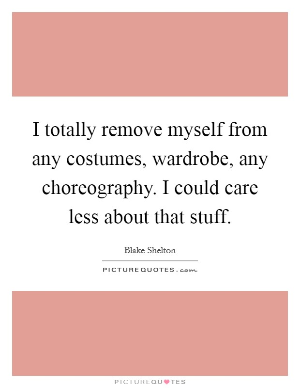 I totally remove myself from any costumes, wardrobe, any choreography. I could care less about that stuff Picture Quote #1