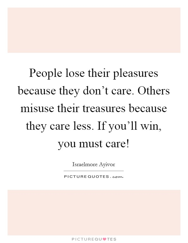 People lose their pleasures because they don't care. Others misuse their treasures because they care less. If you'll win, you must care! Picture Quote #1