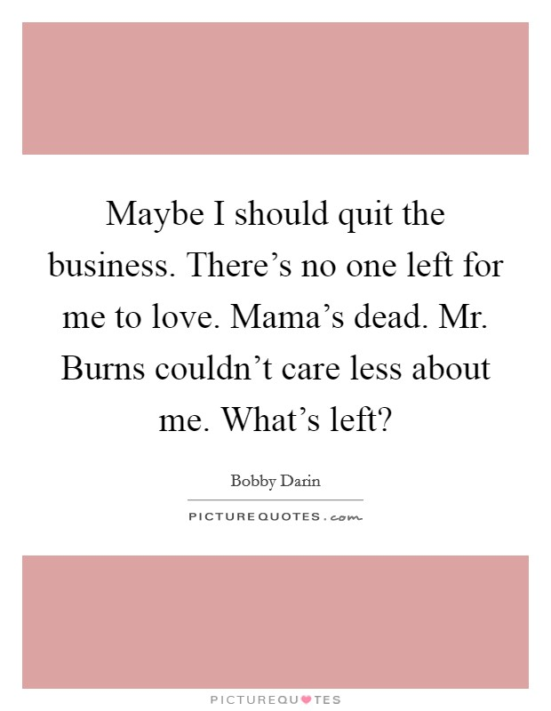 Maybe I should quit the business. There's no one left for me to love. Mama's dead. Mr. Burns couldn't care less about me. What's left? Picture Quote #1