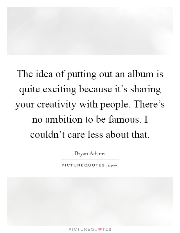 The idea of putting out an album is quite exciting because it's sharing your creativity with people. There's no ambition to be famous. I couldn't care less about that Picture Quote #1
