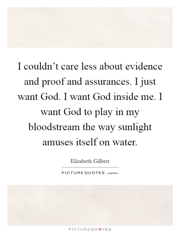 I couldn't care less about evidence and proof and assurances. I just want God. I want God inside me. I want God to play in my bloodstream the way sunlight amuses itself on water Picture Quote #1