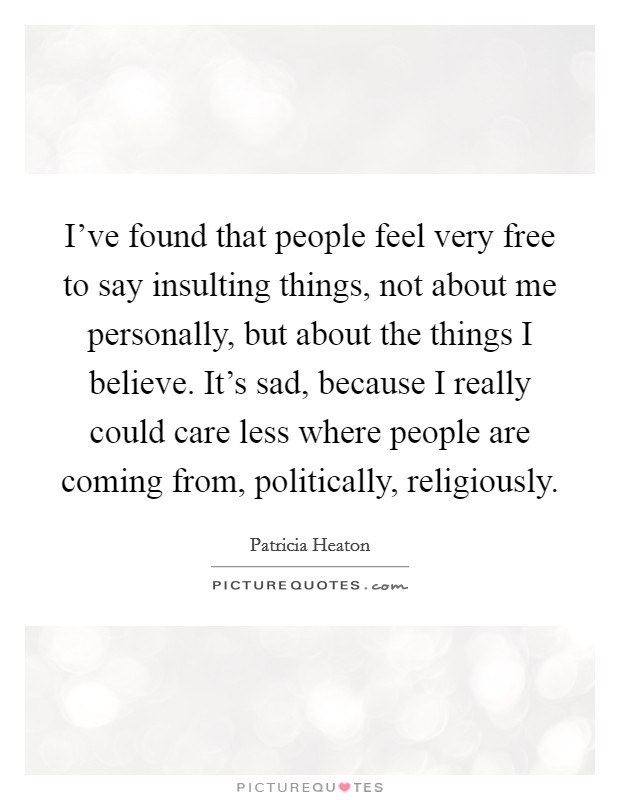 I've found that people feel very free to say insulting things, not about me personally, but about the things I believe. It's sad, because I really could care less where people are coming from, politically, religiously Picture Quote #1