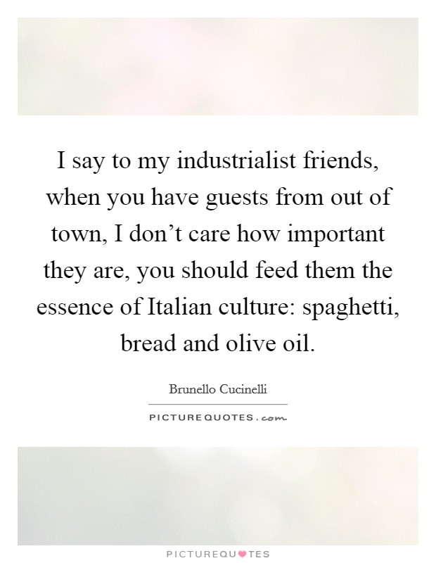 I say to my industrialist friends, when you have guests from out of town, I don't care how important they are, you should feed them the essence of Italian culture: spaghetti, bread and olive oil Picture Quote #1