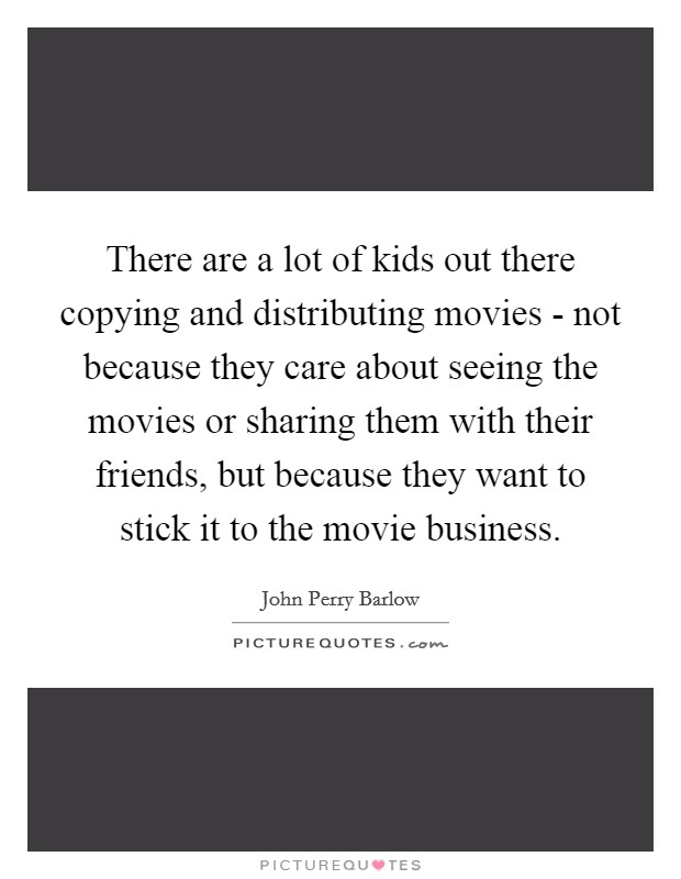 There are a lot of kids out there copying and distributing movies - not because they care about seeing the movies or sharing them with their friends, but because they want to stick it to the movie business Picture Quote #1