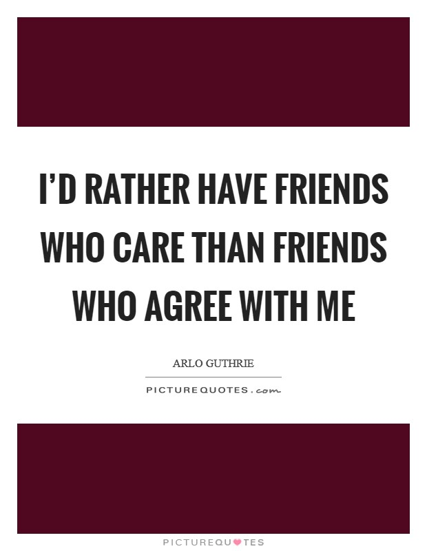 I'd rather have friends who care than friends who agree with me Picture Quote #1