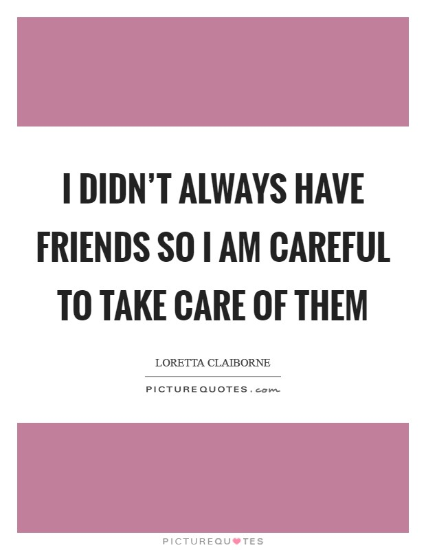 I didn't always have friends so I am careful to take care of them Picture Quote #1
