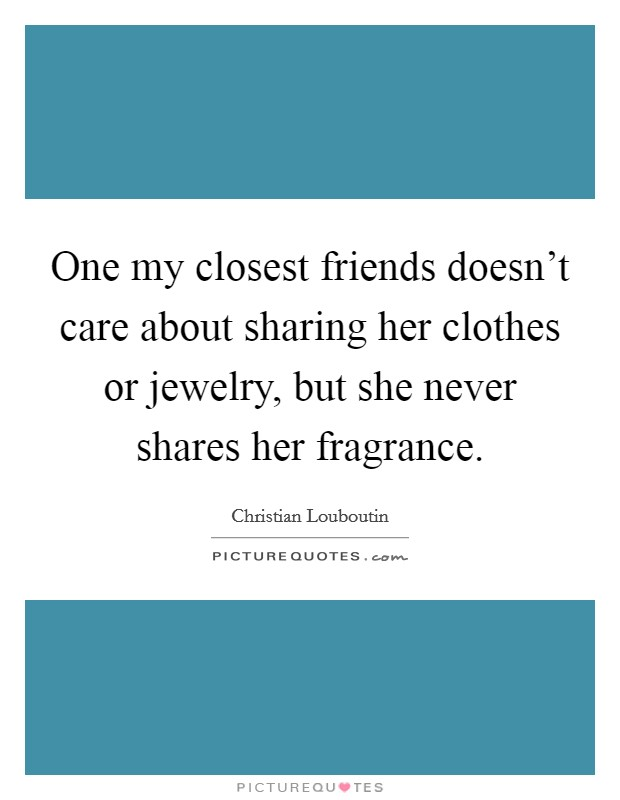 One my closest friends doesn't care about sharing her clothes or jewelry, but she never shares her fragrance Picture Quote #1