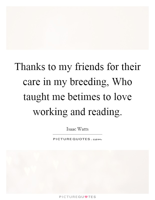 Thanks to my friends for their care in my breeding, Who taught me betimes to love working and reading Picture Quote #1