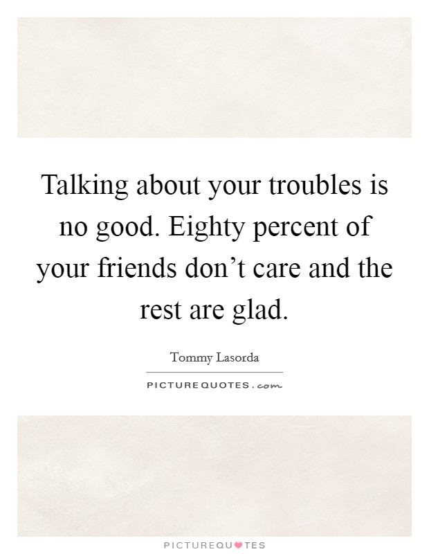 Talking about your troubles is no good. Eighty percent of your friends don't care and the rest are glad Picture Quote #1