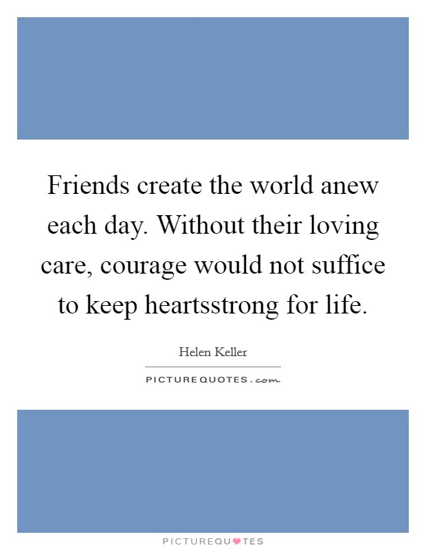 Friends create the world anew each day. Without their loving care, courage would not suffice to keep heartsstrong for life Picture Quote #1