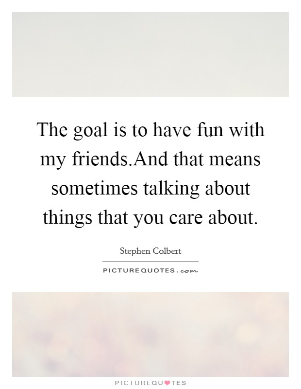 The goal is to have fun with my friends.And that means sometimes talking about things that you care about Picture Quote #1