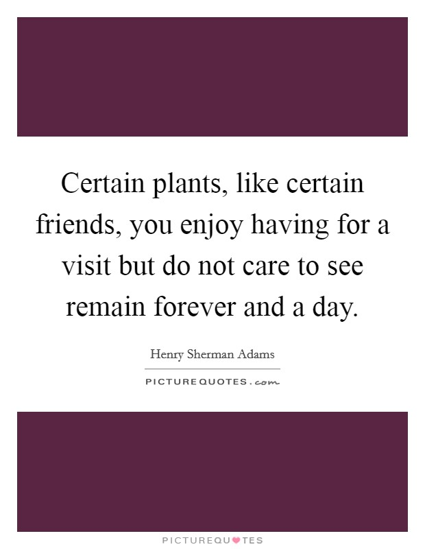 Certain plants, like certain friends, you enjoy having for a visit but do not care to see remain forever and a day Picture Quote #1