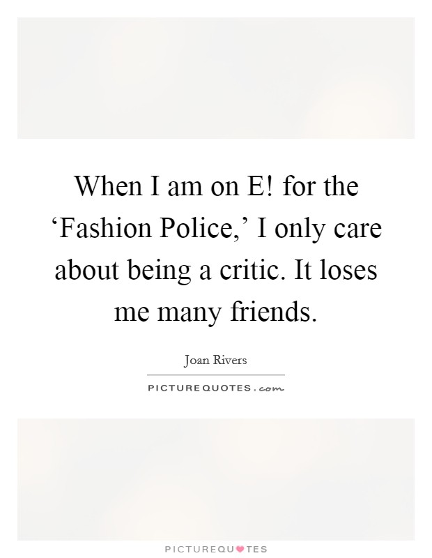 When I am on E! for the 'Fashion Police,' I only care about being a critic. It loses me many friends Picture Quote #1